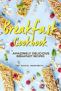 Breakfast Cookbook: Amazingly Delicious Breakfast Recipes