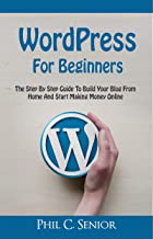 WordPress For Beginners: The Step By Step Guide To Build Your Blog From Home And Start Making Money Online