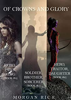 Of Crowns and Glory Bundle: Rebel, Pawn, King; Soldier, Brother, Sorcerer; and Hero, Traitor, Daughter (Books 4, 5 and 6)