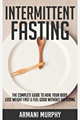 Intermittent Fasting: The Complete Guide to Heal Your Body, Lose Weight Fast & Feel Good Without Suffering Kindle Edition
