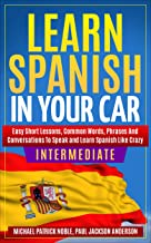 Learn Spanish in Your Car Intermediate : Easy Short Lessons, Common Words, Phrases and Conversations to Learn Spanish And Speak like Crazy (English Edition)