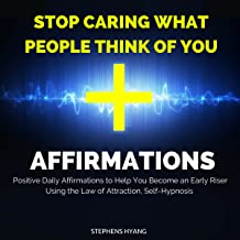 Stop Caring What People Think of You Affirmations: Positive Daily Affirmations to Stop Worrying What Others Think of You and Live Life on Your Own Terms Using the Law of Attraction, Self-Hypnosis