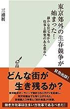 表紙: 東京郊外の生存競争が始まった!~静かな住宅地から仕事と娯楽のある都市へ~ (光文社新書) | 三浦 展