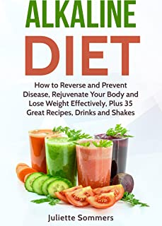 Alkaline Diet: How to Reverse and Prevent Disease, Rejuvenate Your Body and Lose Weight Effectively, Plus 35 Great Recipes, Drinks and Shakes (Alkaline ... Burn Fat, Prevent Disease, Healthy Recipes)