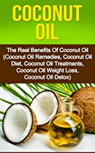 Coconut Oil: The Real Benefits Of Coconut Oil (Coconut Oil Remedies, Coconut Oil Diet, Coconut Oil Treatments, Coconut Oil WeightLoss,Coconut Oil Detox