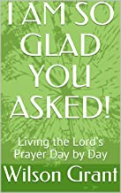 I AM SO GLAD YOU ASKED! : Living the Lord's Prayer Day by Day