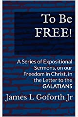 To Be FREE!: A Series of Expositional Sermons, on our Freedom in Christ, in the Letter to the GALATIANS Kindle Edition