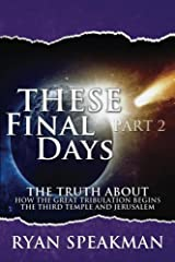 These Final Days, Part 2: The Truth about How the Great Tribulation Begins, the Third Temple, and Jerusalem Kindle Edition