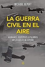La Guerra Civil en el aire: Alemanes, soviéticos e italianos en los cielos de España (Historia del siglo XX) (Spanish Edit...