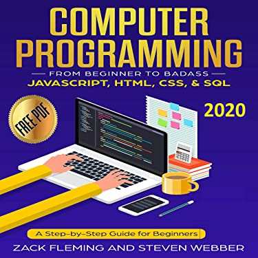 Computer Programming: From Beginner to Badass: JavaScript, HTML, CSS, & SQL: A Step-by-Step Guide for Beginners 2020