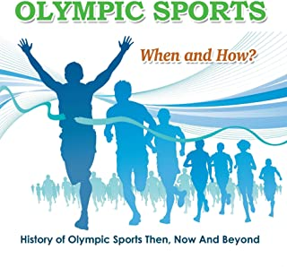 Olympic Sports  - When and How?  : History of Olympic Sports Then, Now And Beyond: Olympic Books for Kids (Children's Olympic Sports Books)