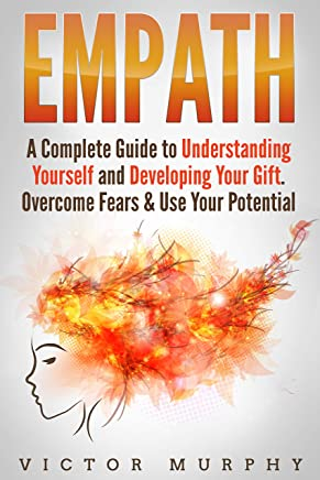 Empath: A Complete Guide to Understanding Yourself and Developing Your Gift. Overcome Fears & Use Your Potential