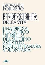 Indisponibilità e disponibilità della vita: Una difesa filosofico giuridica del suicidio assistito e dell'eutanasia volontaria (Italian Edition)