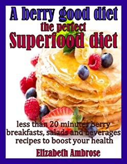 A berry good diet, the perfect Superfood diet: Less than 20 minutes berry breakfasts, salads and beverages recipes to boos...