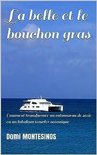 La belle et le bouchon gras: Comment transformer un catamaran de série en un fabuleux trawler océanique (En short autour d...