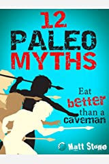 12 Paleo Myths: Eat Better than a Caveman Kindle Edition