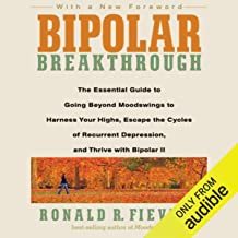 Bipolar Breakthrough: The Essential Guide to Going Beyond Moodswings to Harness Your Highs, Escape the Cycles of Recurrent Depression, and Thrive
