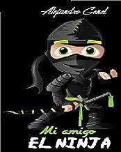 Mi Amigo El Ninja: La historia de un adolescente que encontró la iluminación y descubrió quién era, siguiendo el camino de los Ninja… dedicado con cariño a quienes tienen