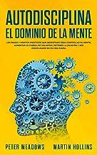 Autodisciplina: El Dominio de La Mente: Los pasos y hábitos prácticos que necesitará para controlar su mente, aumentar Su ...