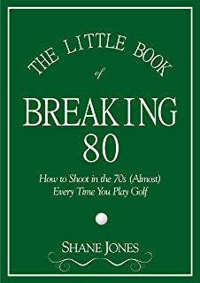 The Little Book of Breaking 80 - How to Shoot in the 70s (Almost) Every Time You Play Golf