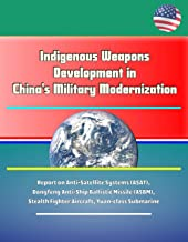 Indigenous Weapons Development in China's Military Modernization - Report on Anti-Satellite Systems (ASAT), Dongfeng Anti-Ship Ballistic Missile (ASBM), Stealth Fighter Aircraft, Yuan-class Submarine