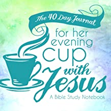 The 40 Day Journal for Her Evening Cup with Jesus: A Bible Study Notebook for Women (Her Cup with Jesus Journal: A Bible Study Notebook Series for Women) (Volume 2)
