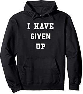 I Have Given Up Hoodie | Funny Give Up Hooded Sweatshirt