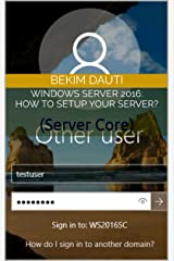Windows Server 2016: How to setup your server?: (Server Core) (Windows Server: From installation to configuration Book 4) Kindle Edition