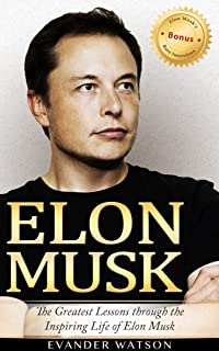 Elon Musk: The Greatest Lessons Through the Inspiring Life of Elon Musk (Elon Musk, Tesla, SpaceX, Biography, Business Lessons, Life Lessons, Future) (English Edition)