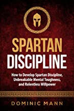 Self-Discipline: How to Develop Spartan Discipline, Unbreakable Mental Toughness, and Relentless Willpower (Spartan Self-C...