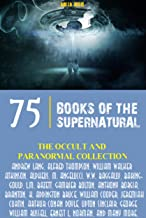 The Occult and Paranormal Collection: 75 Books of the Supernatural (All Time Best Writers)