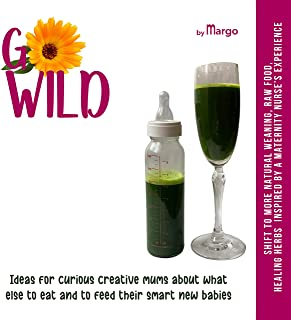 GO WILD, Ideas for CURIOUS CREATIVE MUMS about what else TO EAT and to FEED their SMART new BABIES: Shift to more natural ...