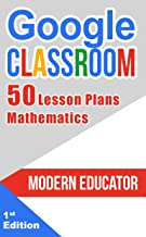 Google Classroom: 50 Mathematic Lesson Plans for Teachers  (Modern Educator - Google Classroom  Book 4)