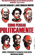 Como pensar politicamente: Sábios, pensadores e estadistas cujas ideias moldaram o mundo (Portuguese Edition)