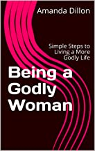 Being a Godly Woman: Simple Steps to Living a More Godly Life