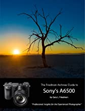 The Friedman Archives Guide to Sony's A6500 - Professional Insights for the Experienced Photographer