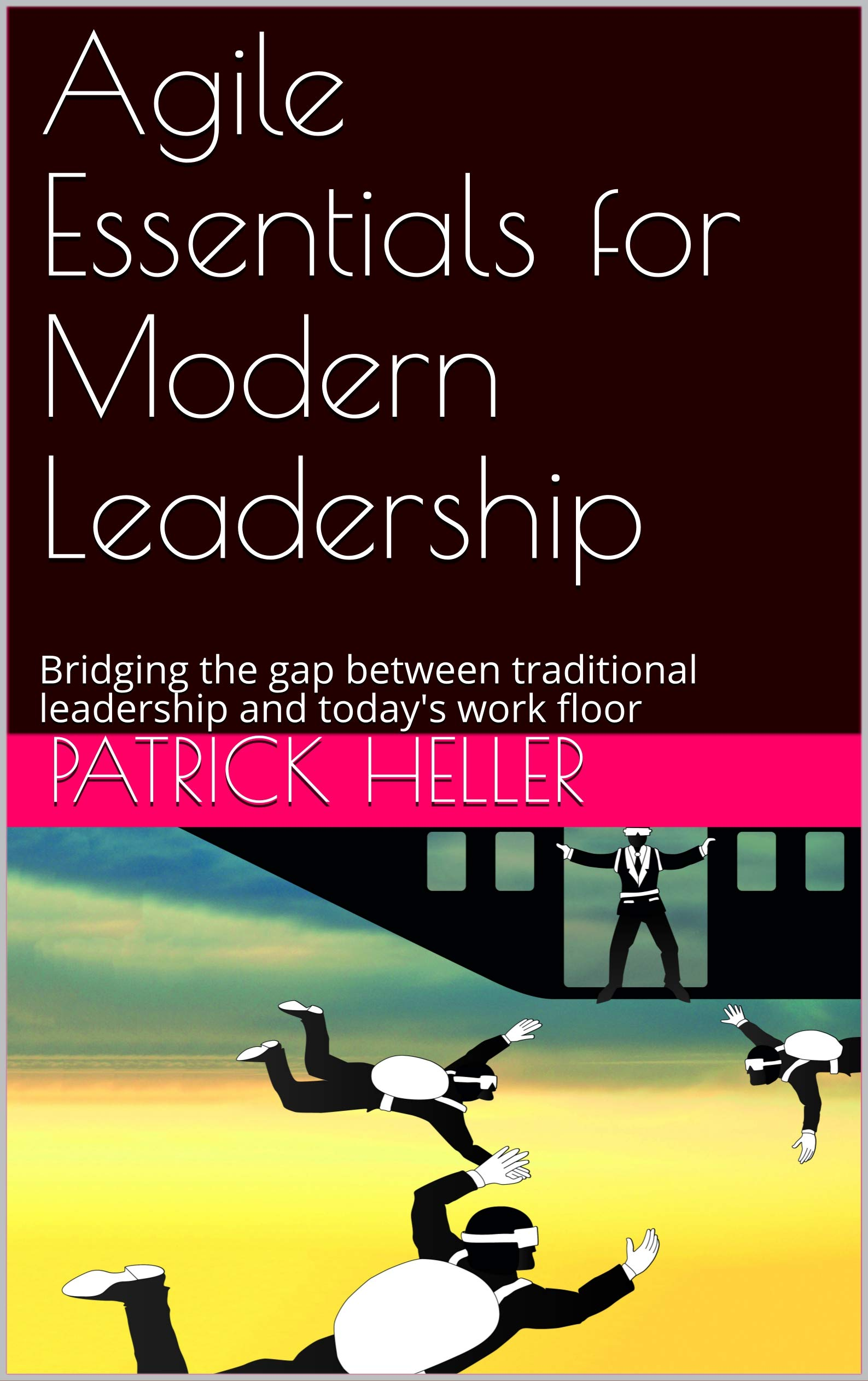 Agile Essentials for Modern Leadership: Bridging the gap between traditional leadership and today's work floor