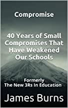 Compromise 40 Years of Small Compromises That Have Weakened Our Schools: Formerly The New 3Rs In Education