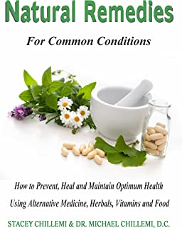Natural Remedies for Common Conditions: How to Prevent, Heal and Maintain Optimum Health Using Alternative Medicine, Herba...