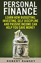 Personal Finance: Learn How Budgeting, Investing, Self Discipline and Passive Income Can Help You Save Money