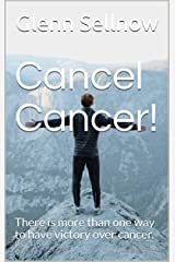 Cancel Cancer!: There is more than one way to have victory over cancer. Kindle Edition