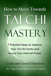 How to Move Towards Tai Chi Mastery: 7 Practical Steps to Improve Your Tai Chi Forms and Access Your Internal Power (The 7 Steps Towards Mastery Series Book 1)