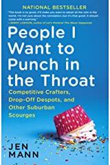 People I Want to Punch in the Throat: Competitive Crafters, Drop-Off Despots, and Other Suburban Scourges Kindle Edition