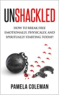 Unshackled : How to break free emotionally, physically, and spiritually starting today!