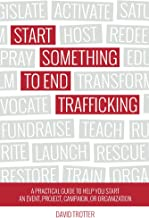 Start Something to End Trafficking: A Practical Guide to Help You Start a Project, Event, Campaign, or Organization