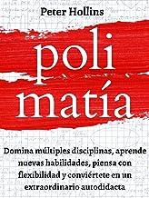 Polimatía: Domina múltiples disciplinas, aprende nuevas habilidades, piensa con flexibilidad y conviértete en un extraordi...