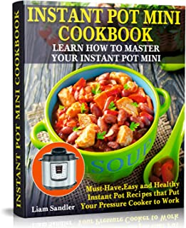 Instant Pot Mini Cookbook: Learn How to Master Your Instant Pot Mini. Must-Have, Easy and Healthy Instant Pot Recipes that Put Your Pressure Cooker to Work