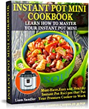 Instant Pot Mini Cookbook: Learn How to Master Your Instant Pot Mini. Must-Have, Easy and..