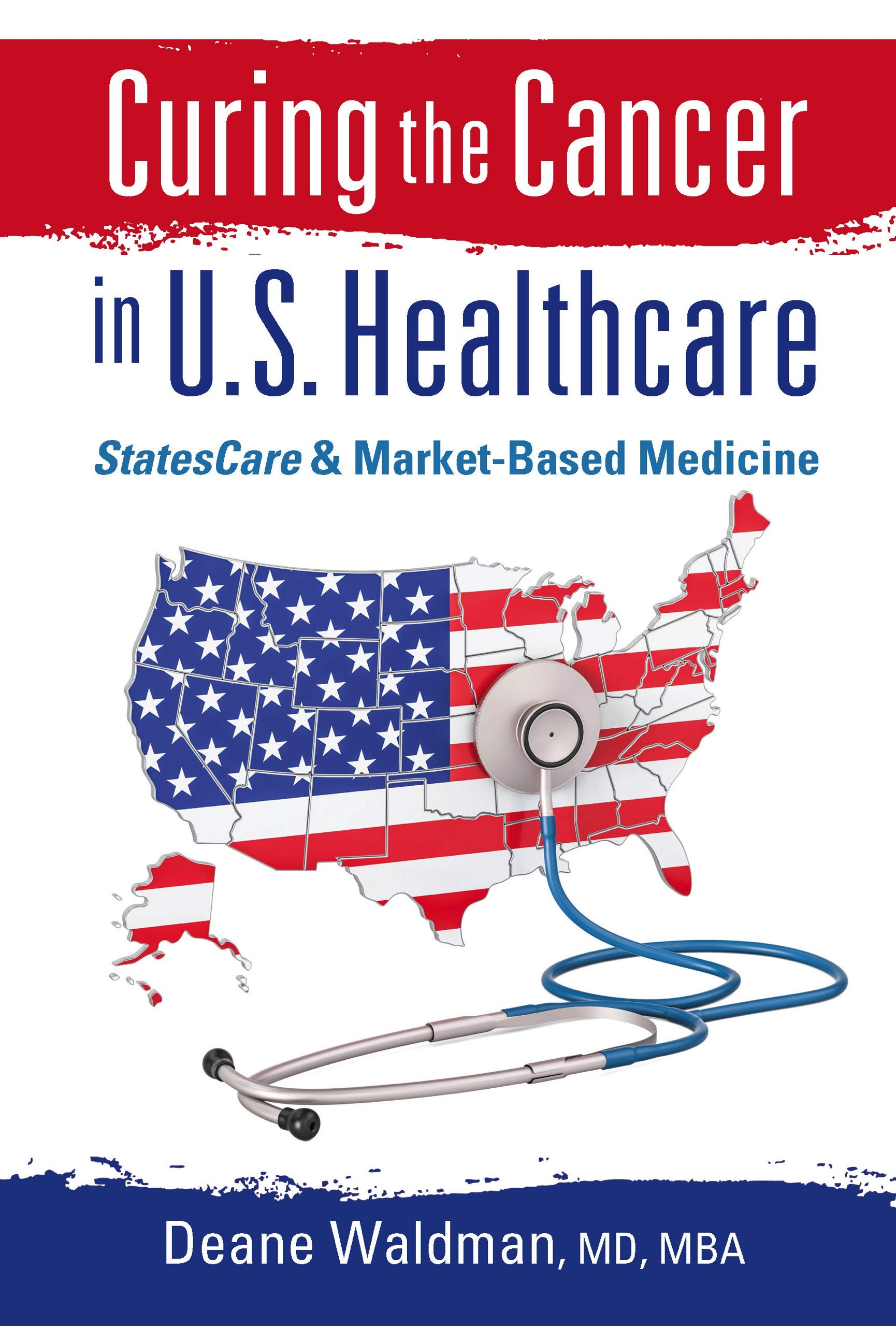Curing the Cancer in U.S. Healthcare: StatesCare & Market-Based Medicine