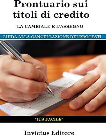 Prontuario sui titoli di credito: la cambiale e lassegno: guida alla cancellazione dei protesti